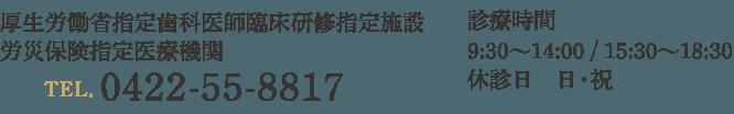 診療時間 9:30〜14:00 / 15:30〜18:30 休診日 日・祝  厚生労働省指定歯科医師臨床研修指定施設 労災保険指定医療機関 TEL.0422-55-8817