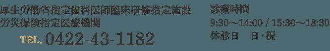 診療時間 9:30〜14:00 / 15:30〜18:30 休診日 日・祝 厚生労働省指定歯科医師臨床研修指定施設  労災保険指定医療機関 TEL.0422-43-1182